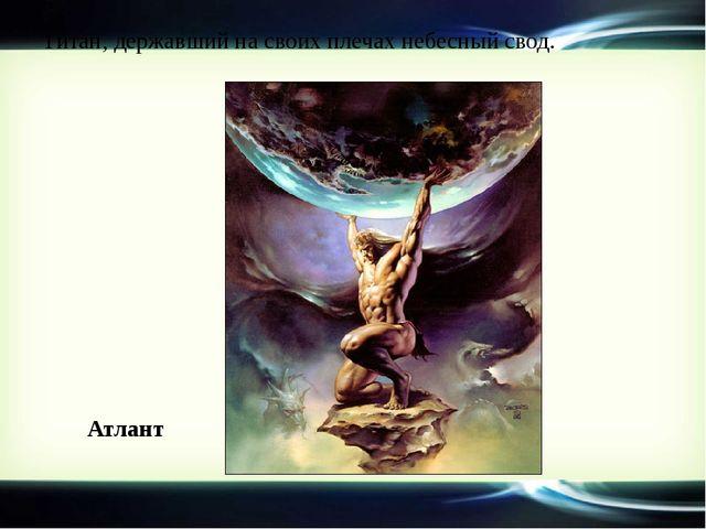 Титан, державший на своих плечах небесный свод. Атлант