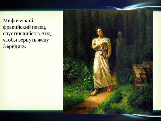 Мифический фракийский певец, спустившийся в Аид, чтобы вернуть жену Эвридику....