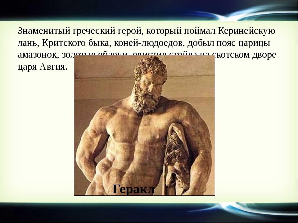 Знаменитый греческий герой, который поймал Керинейскую лань, Критского быка,...