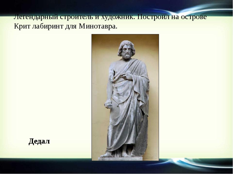 Легендарный строитель и художник. Построил на острове Крит лабиринт для Минот...
