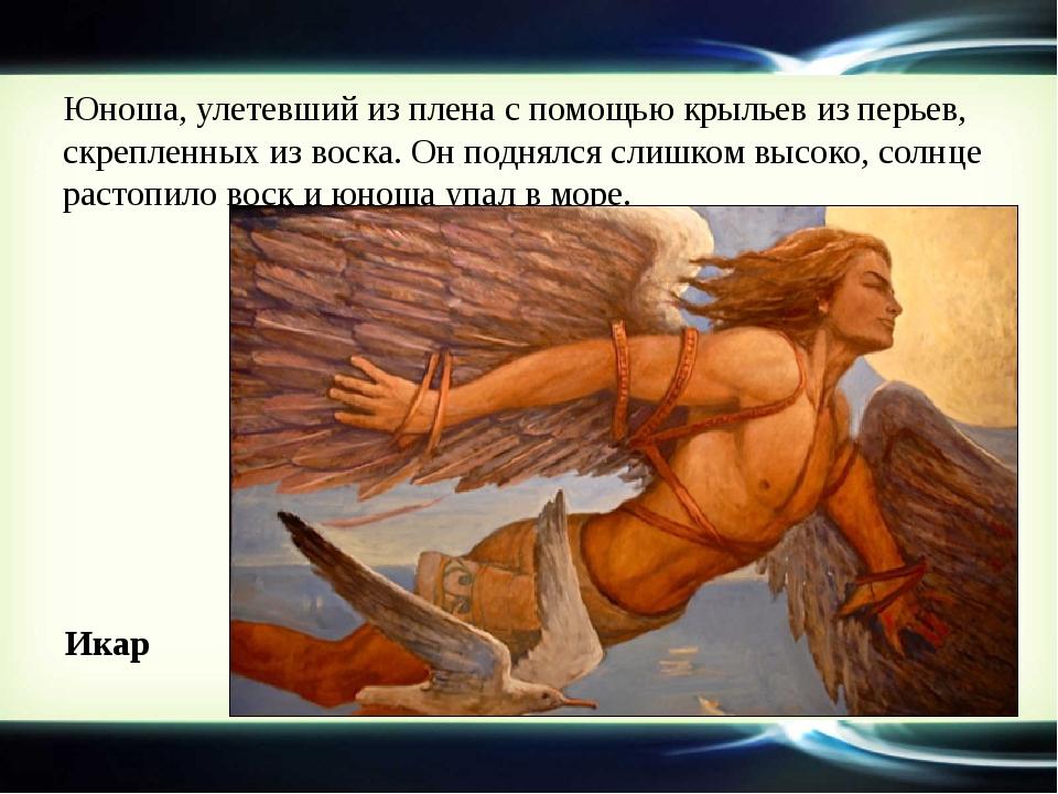 Юноша, улетевший из плена с помощью крыльев из перьев, скрепленных из воска....