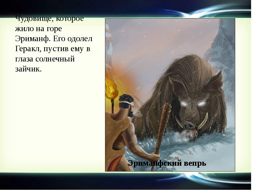 Чудовище, которое жило на горе Эриманф. Его одолел Геракл, пустив ему в глаза...