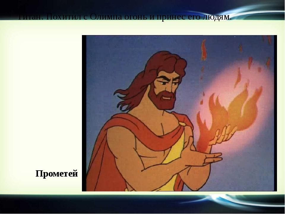 Титан. Похитил с Олимпа огонь и принес его людям. Прометей