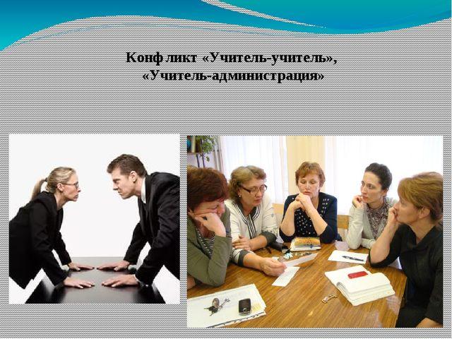 Конфликт «Учитель-учитель», «Учитель-администрация»