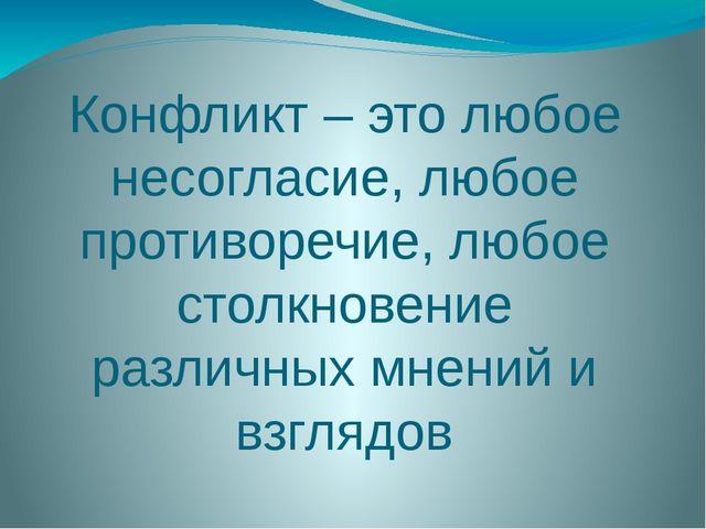 Конфликт – это любое несогласие, любое противоречие, любое столкновение разли...