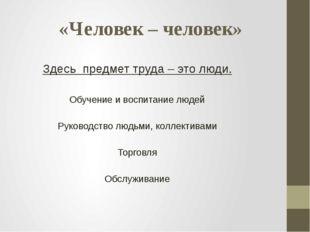 «Человек – человек» Здесь предмет труда – это люди. Обучение и воспитание люд