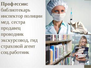 Профессии: библиотекарь инспектор полиции мед. сестра продавец проводник экск
