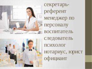 секретарь-референт менеджер по персоналу воспитатель следователь психолог нот