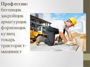 Профессии: бетонщик закройщик арматурщик формовщик кузнец токарь тракторист-м