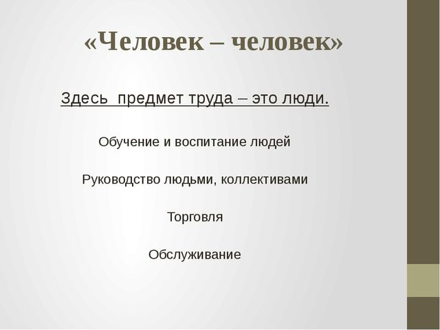 «Человек – человек» Здесь предмет труда – это люди. Обучение и воспитание люд...