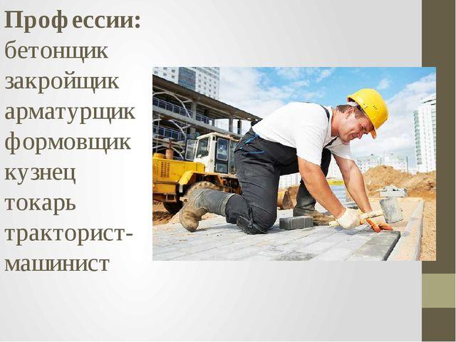 Профессии: бетонщик закройщик арматурщик формовщик кузнец токарь тракторист-м...