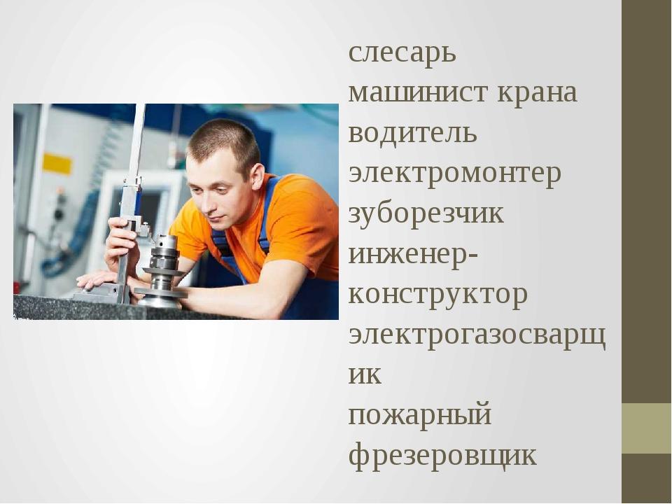 слесарь машинист крана водитель электромонтер зуборезчик инженер-конструктор...