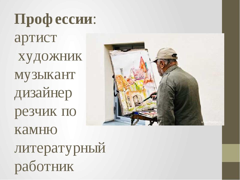 Профессии: артист художник музыкант дизайнер резчик по камню литературный раб...
