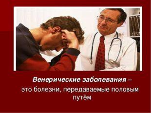 Венерические заболевания – это болезни, передаваемые половым путём