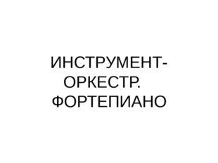 ИНСТРУМЕНТ-ОРКЕСТР. ФОРТЕПИАНО