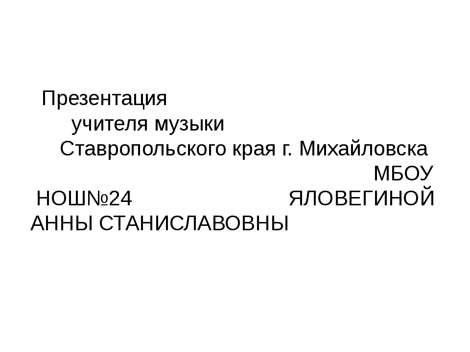 Презентация учителя музыки Ставропольского края г. Михайловска МБОУ НОШ№24 Я...
