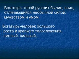 Богатырь- герой русских былин, воин, отличающийся необычной силой, мужеством