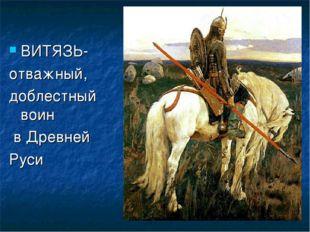 ВИТЯЗЬ- отважный, доблестный воин в Древней Руси