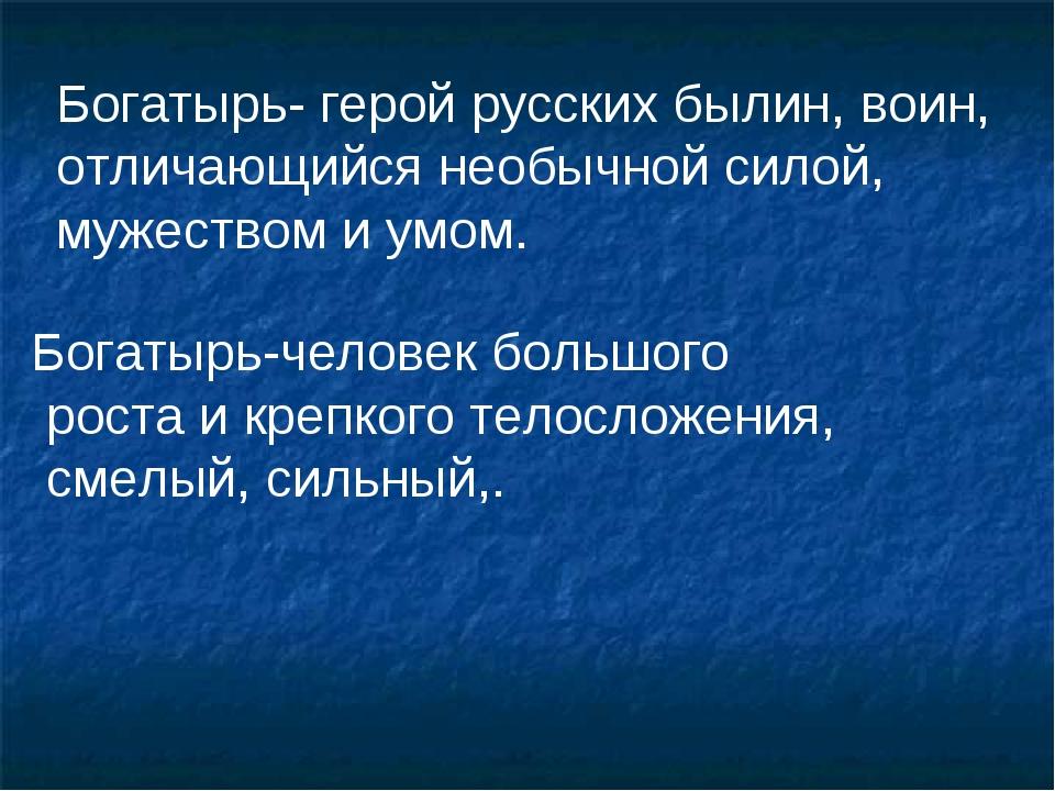 Богатырь- герой русских былин, воин, отличающийся необычной силой, мужеством...