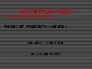 PRÄTERITUM PASSIV werden (im Präteritum) + Partizip II wurden + Partizip II e
