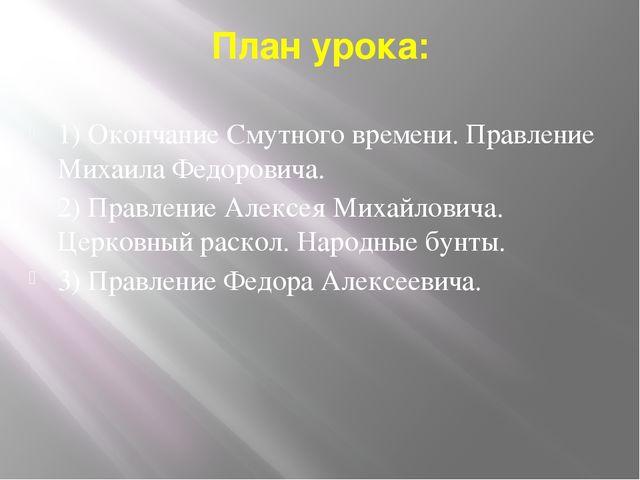 План урока: 1) Окончание Смутного времени. Правление Михаила Федоровича. 2) П...