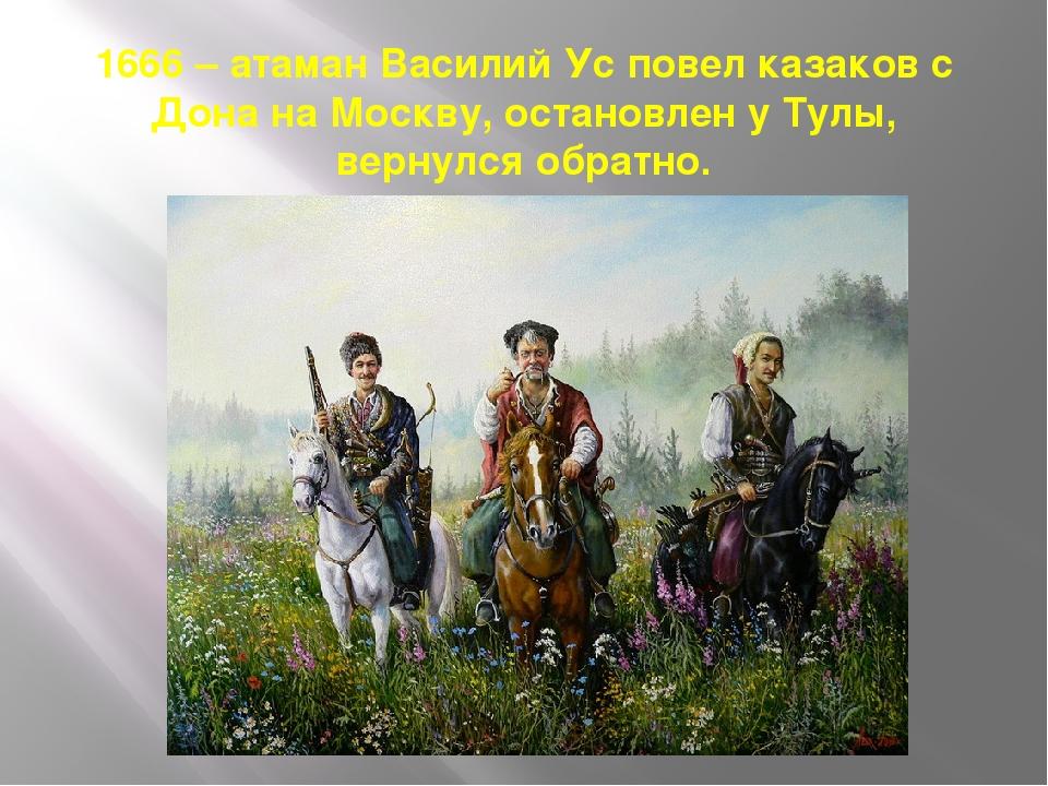 1666 – атаман Василий Ус повел казаков с Дона на Москву, остановлен у Тулы, в...