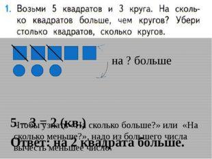 5 – 3 = 2 (кв.) Ответ: на 2 квадрата больше. Чтобы узнать «На сколько больше