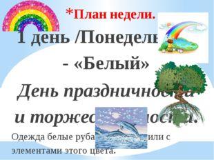 План недели. 1 день /Понедельник/ - «Белый» День праздничности и торжественно