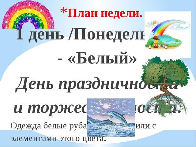 План недели. 1 день /Понедельник/ - «Белый» День праздничности и торжественно...
