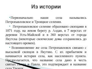 Первоначально наши села назывались Петропавловское и Троицкое селения.  Петр