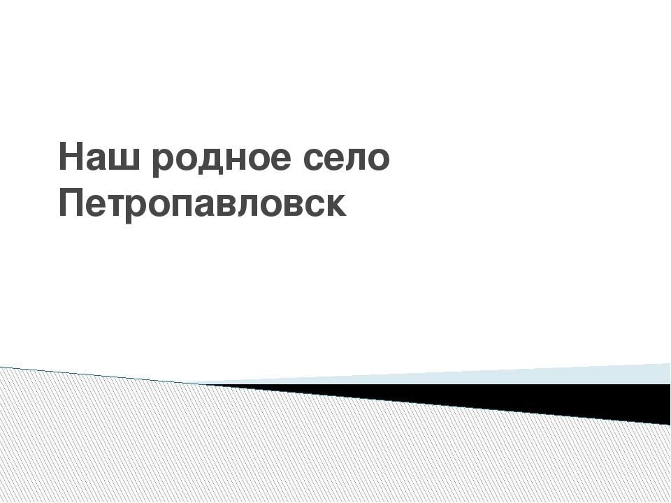 Наш родное село Петропавловск
