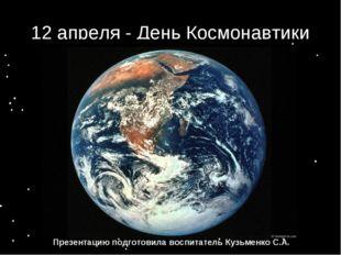 12 апреля - День Космонавтики Презентацию подготовила воспитатель Кузьменко С
