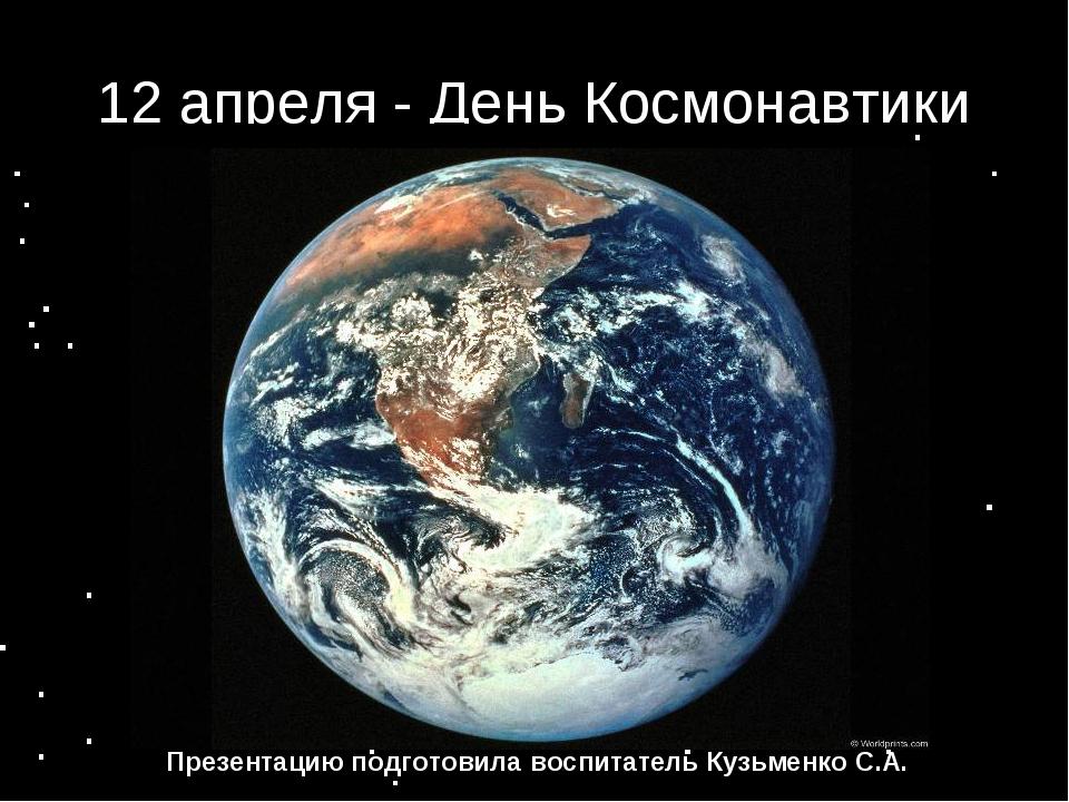 12 апреля - День Космонавтики Презентацию подготовила воспитатель Кузьменко С...