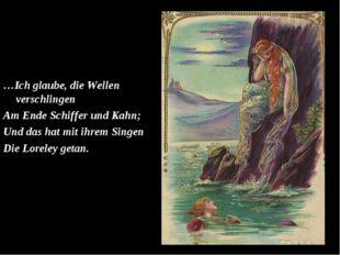 …Ich glaube, die Wellen verschlingen Am Ende Schiffer und Kahn; Und das hat