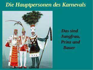 Die Hauptpersonen des Karnevals Das sind   Jungfrau,  Prinz und   Bauer