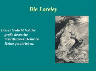 Die Loreley Dieses Gedicht hat der groβe deutsche Schriftsteller Heinrich Hei