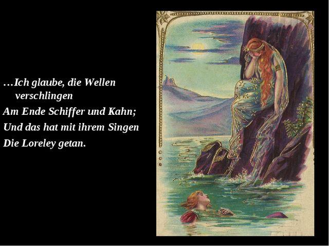 …Ich glaube, die Wellen verschlingen Am Ende Schiffer und Kahn; Und das hat...