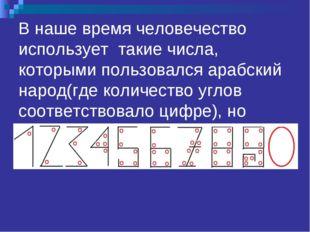 В наше время человечество использует такие числа, которыми пользовался арабск