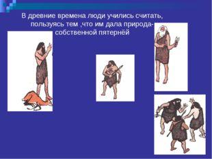 В древние времена люди учились считать, пользуясь тем ,что им дала природа- с