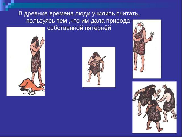 В древние времена люди учились считать, пользуясь тем ,что им дала природа- с...