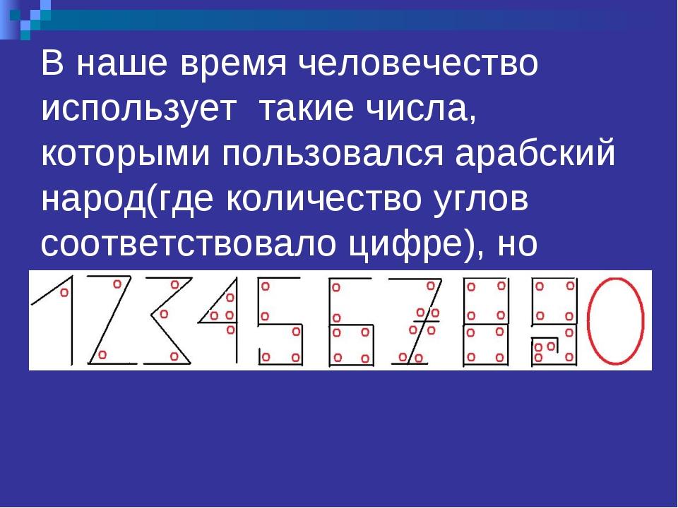 В наше время человечество использует такие числа, которыми пользовался арабск...