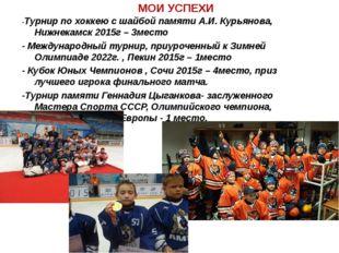 МОИ УСПЕХИ -Турнир по хоккею с шайбой памяти А.И. Курьянова, Нижнекамск 2015г