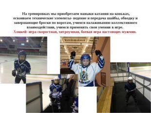 На тренировках мы приобретаем навыки катания на коньках, осваиваем техническ