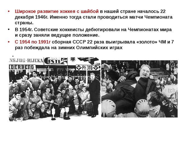 Широкое развитие хоккея с шайбой в нашей стране началось 22 декабря 1946г. Им...