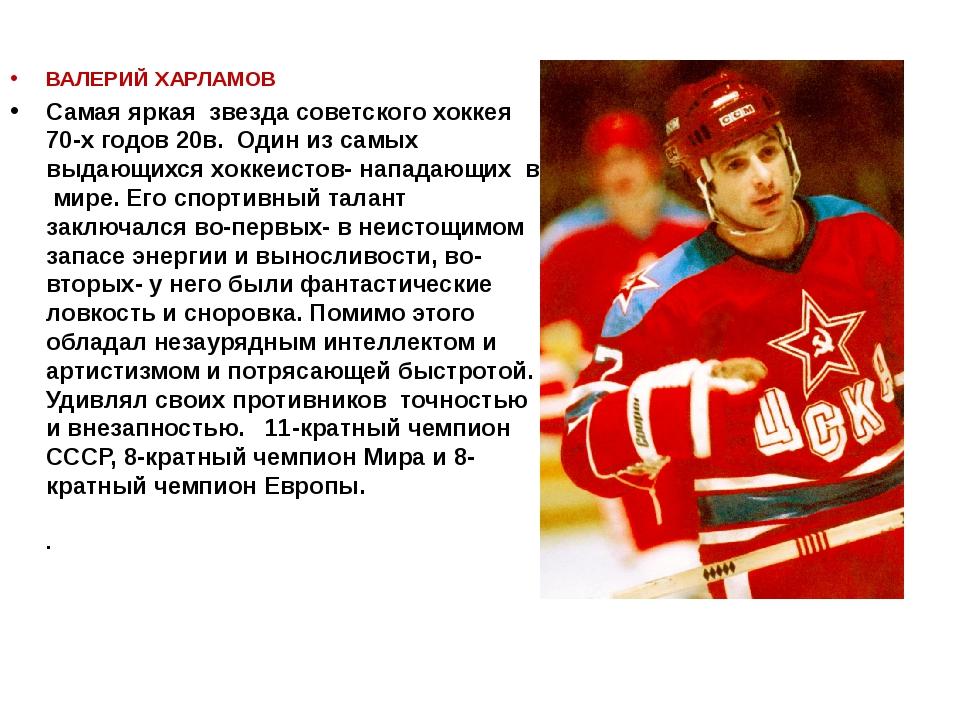 ВАЛЕРИЙ ХАРЛАМОВ Самая яркая звезда советского хоккея 70-х годов 20в. Один из...