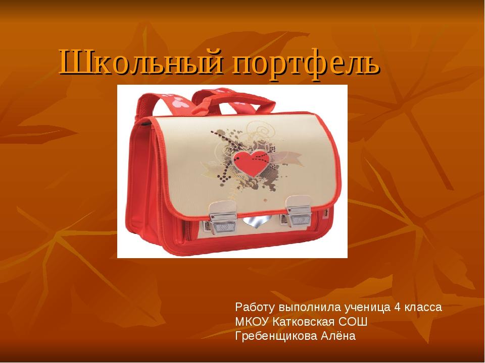 Школьный портфель Работу выполнила ученица 4 класса МКОУ Катковская СОШ Гребе...