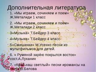 Дополнительная литература 1. «Мы играем, сочиняем и поем» Ж.Металиди 1 класс