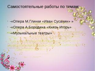 Самостоятельные работы по темам: -«Опера М.Глинки «Иван Сусанин» » -«Опера А.