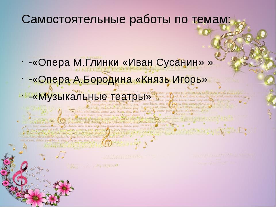 Самостоятельные работы по темам: -«Опера М.Глинки «Иван Сусанин» » -«Опера А....