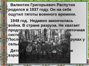 Валентин Григорьевич Распутин родился в 1937 году. Он на себе ощутил тяготы